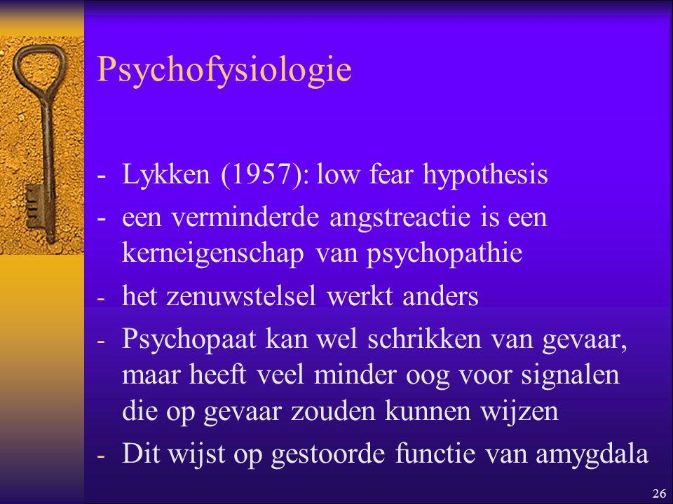 26 Psychofysiologie -Lykken (1957): low fear hypothesis -een verminderde angstreactie is een kerneigenschap van psychopathie - het zenuwstelsel werkt