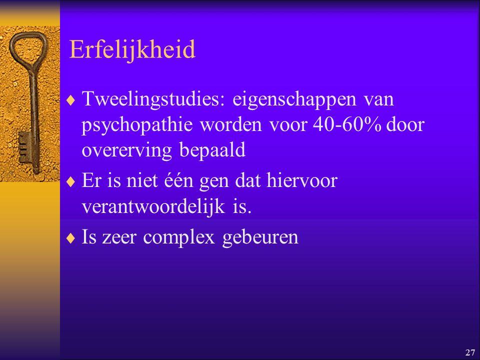 27 Erfelijkheid  Tweelingstudies: eigenschappen van psychopathie worden voor 40-60% door overerving bepaald  Er is niet één gen dat hiervoor verantw
