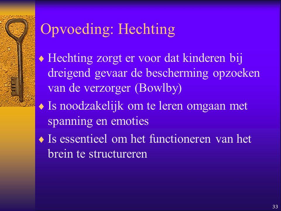 33 Opvoeding: Hechting  Hechting zorgt er voor dat kinderen bij dreigend gevaar de bescherming opzoeken van de verzorger (Bowlby)  Is noodzakelijk o