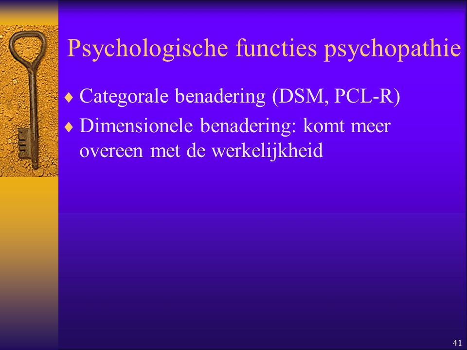 41 Psychologische functies psychopathie  Categorale benadering (DSM, PCL-R)  Dimensionele benadering: komt meer overeen met de werkelijkheid