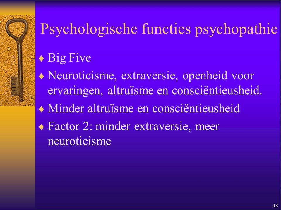 43 Psychologische functies psychopathie  Big Five  Neuroticisme, extraversie, openheid voor ervaringen, altruïsme en consciëntieusheid.  Minder alt