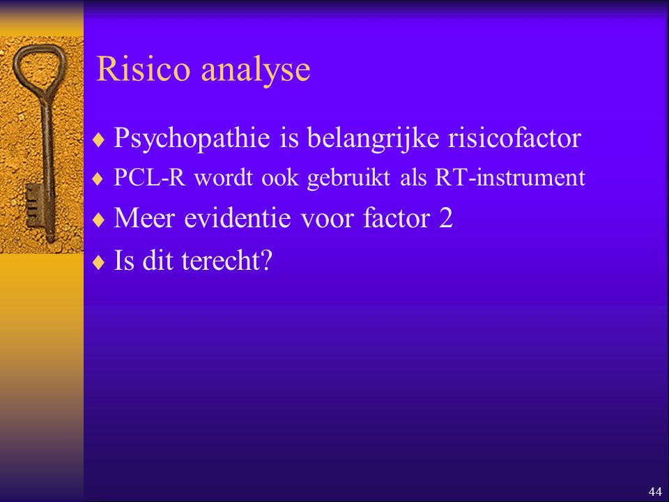 44 Risico analyse  Psychopathie is belangrijke risicofactor  PCL-R wordt ook gebruikt als RT-instrument  Meer evidentie voor factor 2  Is dit tere