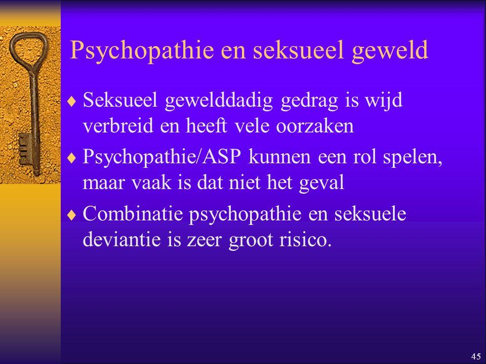 45 Psychopathie en seksueel geweld  Seksueel gewelddadig gedrag is wijd verbreid en heeft vele oorzaken  Psychopathie/ASP kunnen een rol spelen, maa