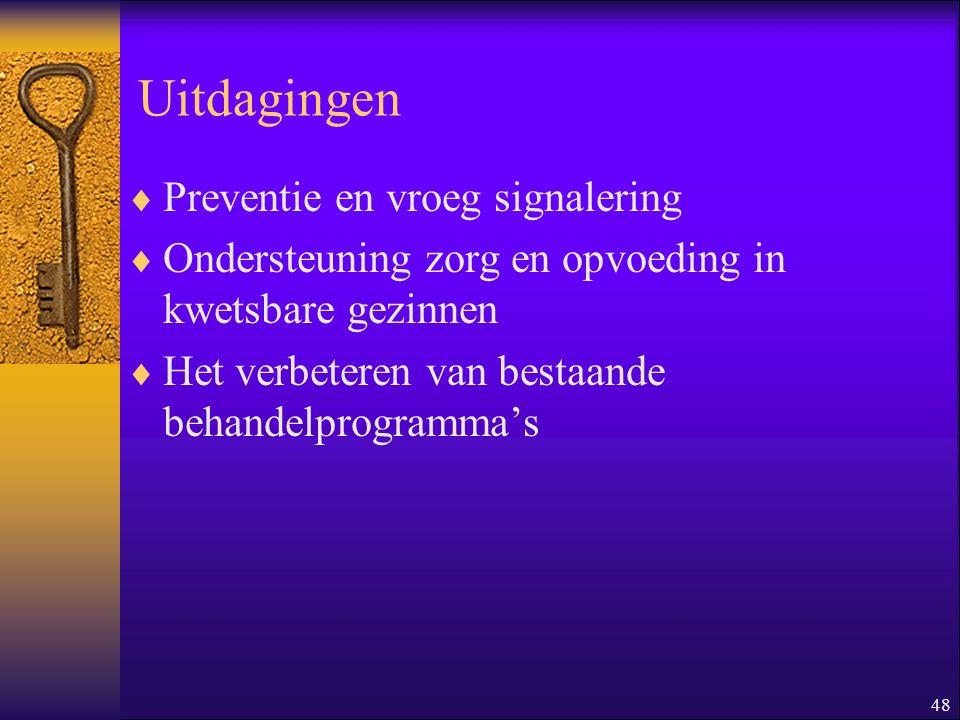 48 Uitdagingen  Preventie en vroeg signalering  Ondersteuning zorg en opvoeding in kwetsbare gezinnen  Het verbeteren van bestaande behandelprogram