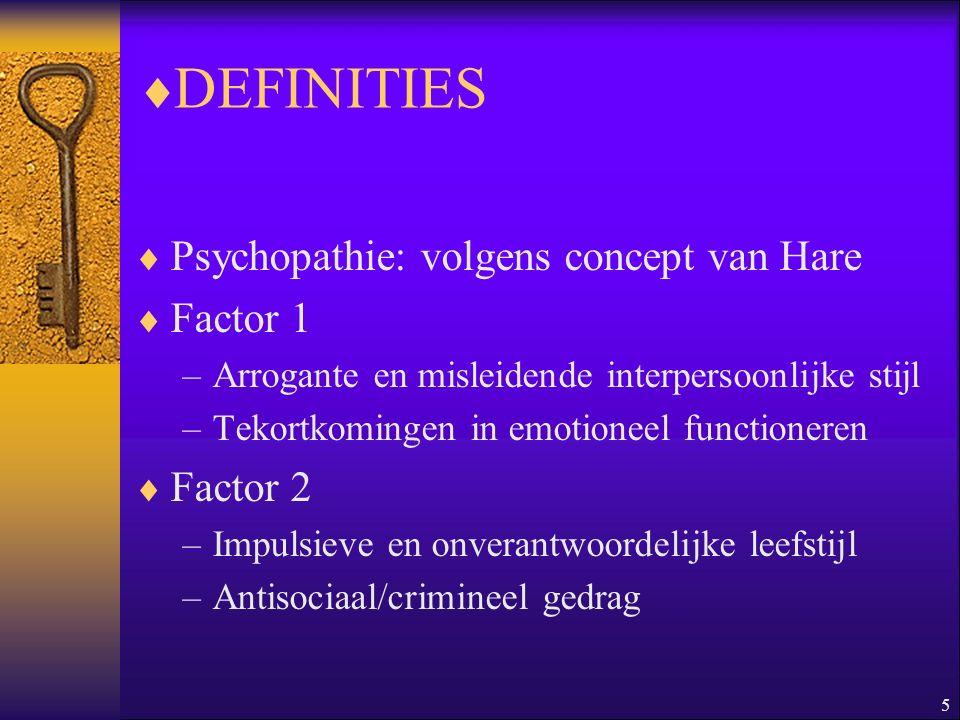 5  DEFINITIES  Psychopathie: volgens concept van Hare  Factor 1 –Arrogante en misleidende interpersoonlijke stijl –Tekortkomingen in emotioneel fun