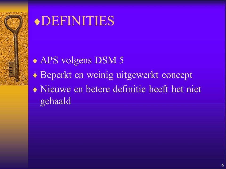 6  DEFINITIES  APS volgens DSM 5  Beperkt en weinig uitgewerkt concept  Nieuwe en betere definitie heeft het niet gehaald
