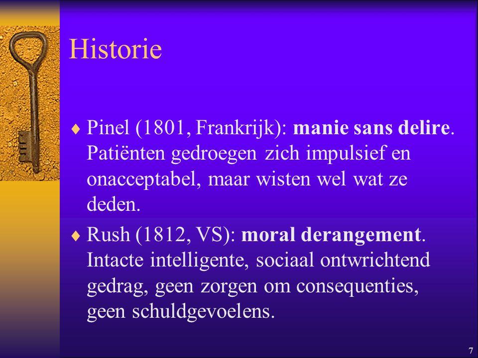 7 Historie  Pinel (1801, Frankrijk): manie sans delire. Patiënten gedroegen zich impulsief en onacceptabel, maar wisten wel wat ze deden.  Rush (181