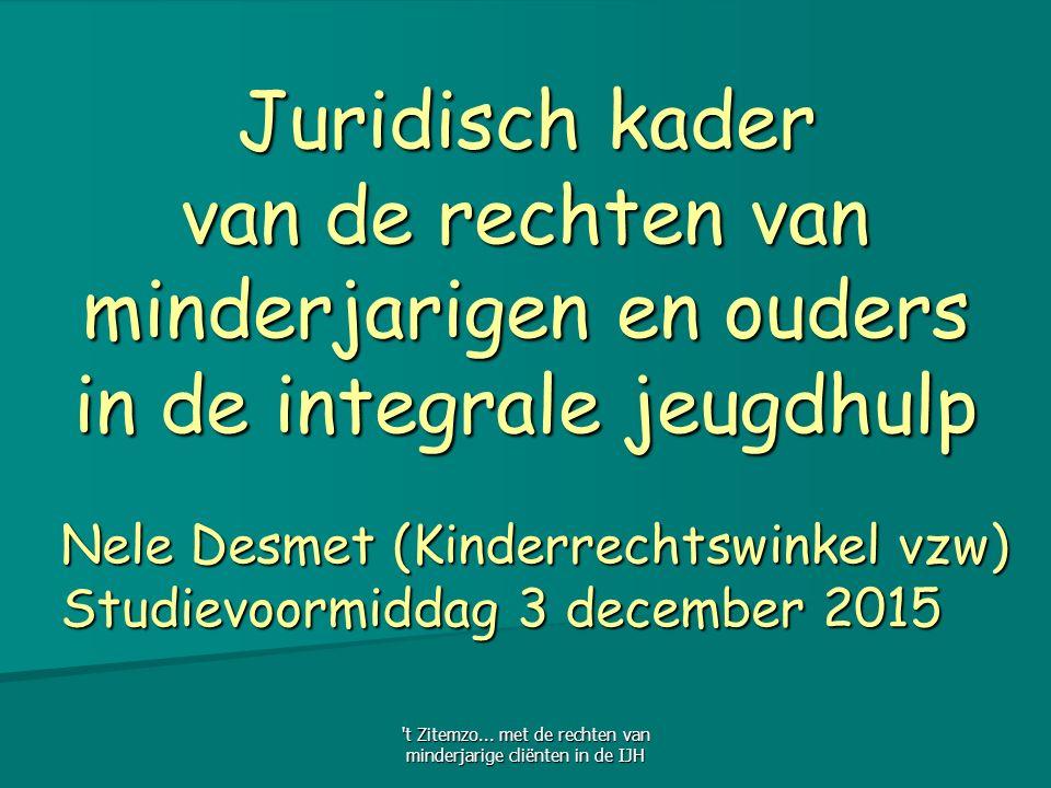 Nele Desmet (Kinderrechtswinkel vzw) Studievoormiddag 3 december 2015 Juridisch kader van de rechten van minderjarigen en ouders in de integrale jeugdhulp t Zitemzo...