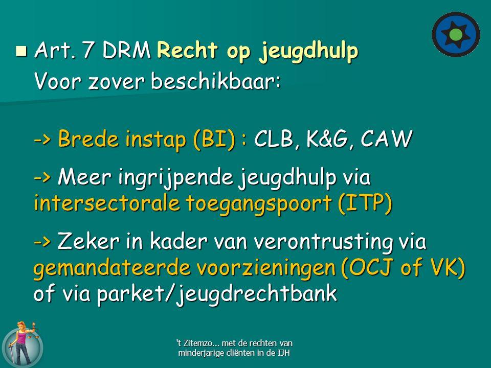 Art. 7 DRM Recht op jeugdhulp Art. 7 DRM Recht op jeugdhulp Voor zover beschikbaar: -> Brede instap (BI) : CLB, K&G, CAW -> Meer ingrijpende jeugdhulp