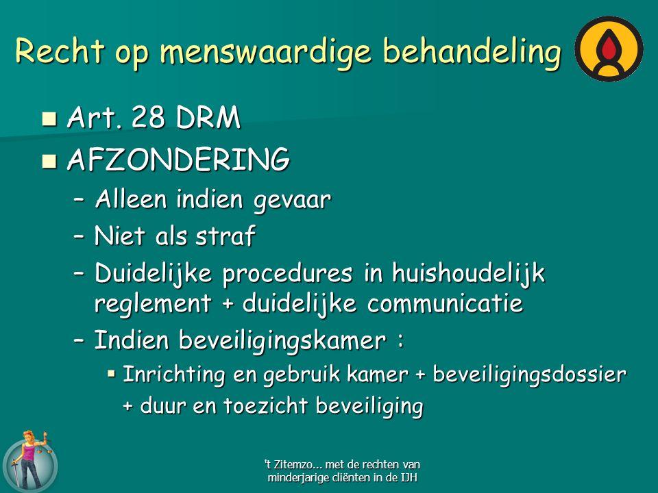 Recht op menswaardige behandeling Art. 28 DRM Art. 28 DRM AFZONDERING AFZONDERING –Alleen indien gevaar –Niet als straf –Duidelijke procedures in huis