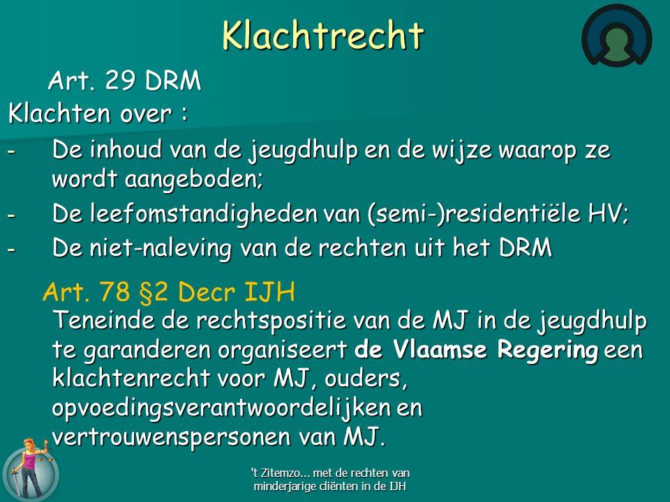 Klachtrecht Klachten over : - De inhoud van de jeugdhulp en de wijze waarop ze wordt aangeboden; - De leefomstandigheden van (semi-)residentiële HV; - De niet-naleving van de rechten uit het DRM Teneinde de rechtspositie van de MJ in de jeugdhulp te garanderen organiseert de Vlaamse Regering een klachtenrecht voor MJ, ouders, opvoedingsverantwoordelijken en vertrouwenspersonen van MJ.