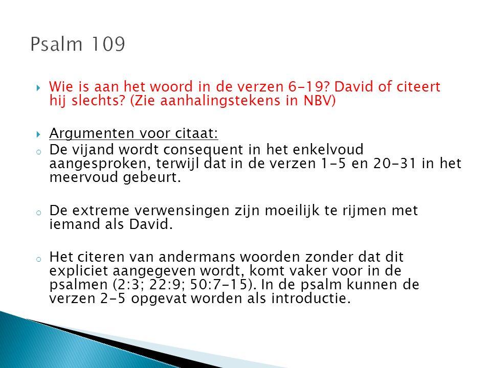  Wie is aan het woord in de verzen 6-19? David of citeert hij slechts? (Zie aanhalingstekens in NBV)  Argumenten voor citaat: o De vijand wordt cons