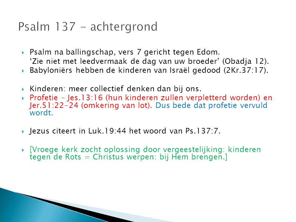  Psalm na ballingschap, vers 7 gericht tegen Edom. 'Zie niet met leedvermaak de dag van uw broeder' (Obadja 12).  Babyloniërs hebben de kinderen van