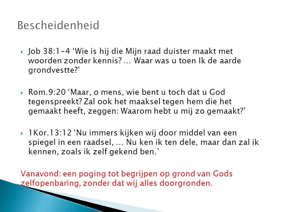  Job 38:1-4 'Wie is hij die Mijn raad duister maakt met woorden zonder kennis? … Waar was u toen Ik de aarde grondvestte?'  Rom.9:20 'Maar, o mens,