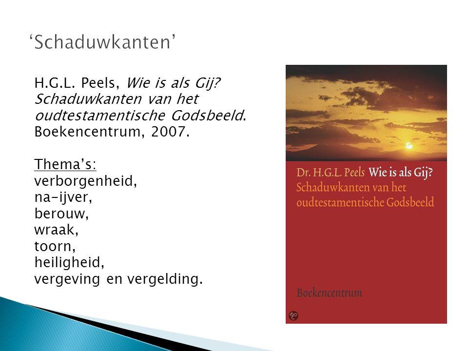 H.G.L. Peels, Wie is als Gij? Schaduwkanten van het oudtestamentische Godsbeeld. Boekencentrum, 2007. Thema's: verborgenheid, na-ijver, berouw, wraak,