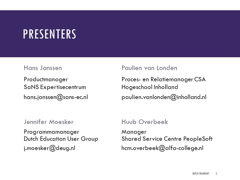 PRESENTERS Hans Janssen Productmanager SaNS Expertisecentrum hans.janssen@sans-ec.nl Paulien van Londen Proces- en Relatiemanager CSA Hogeschool Inholland paulien.vanlonden@inholland.nl Jennifer MoeskerHuub Overbeek Programmamanager Dutch Education User Group j.moesker@deug.nl Manager Shared Service Centre PeopleSoft hcm.overbeek@alfa-college.nl DUTCH ROADMAP2