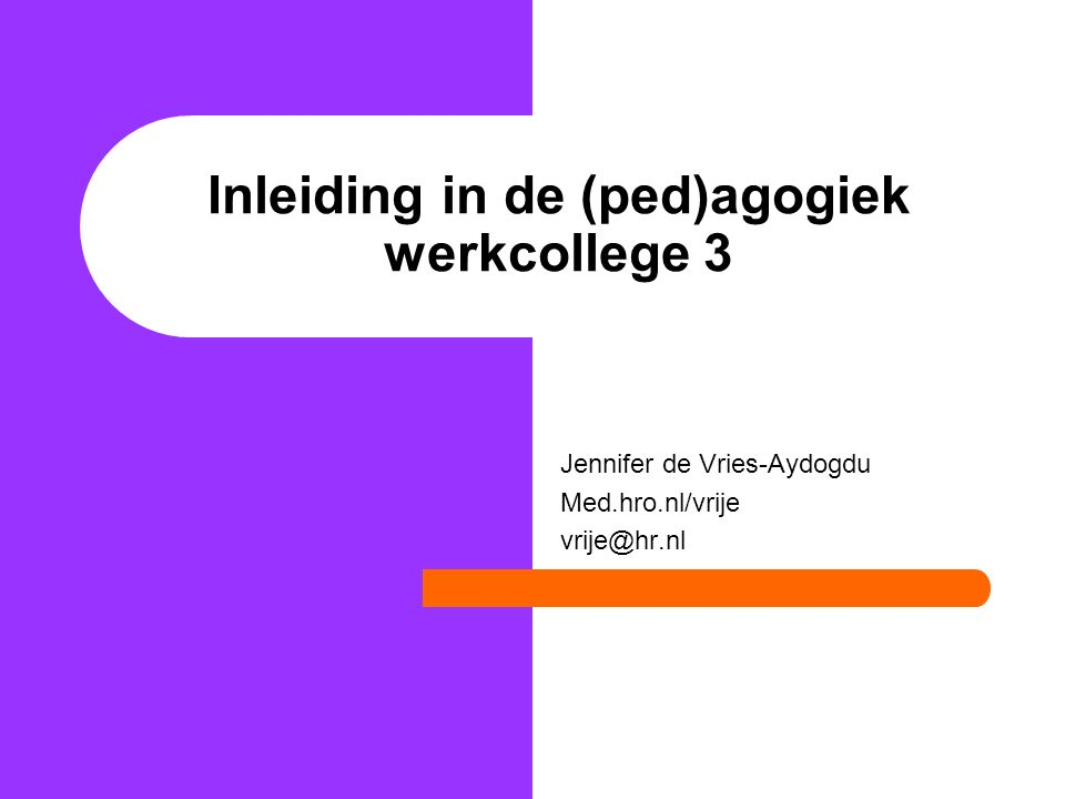 Inleiding in de (ped)agogiek werkcollege 3 Jennifer de Vries-Aydogdu Med.hro.nl/vrije vrije@hr.nl