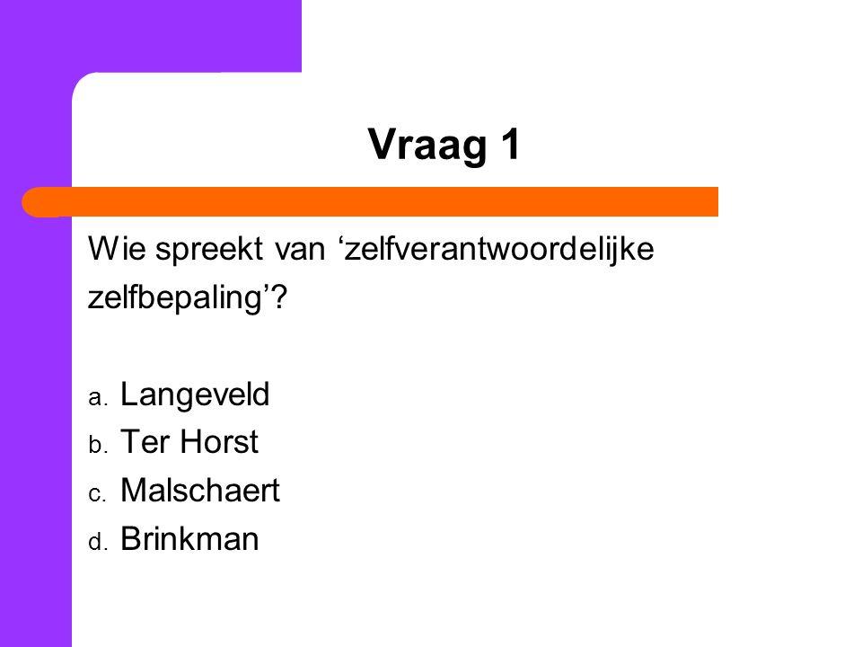 Vraag 1 Wie spreekt van 'zelfverantwoordelijke zelfbepaling'? a. Langeveld b. Ter Horst c. Malschaert d. Brinkman