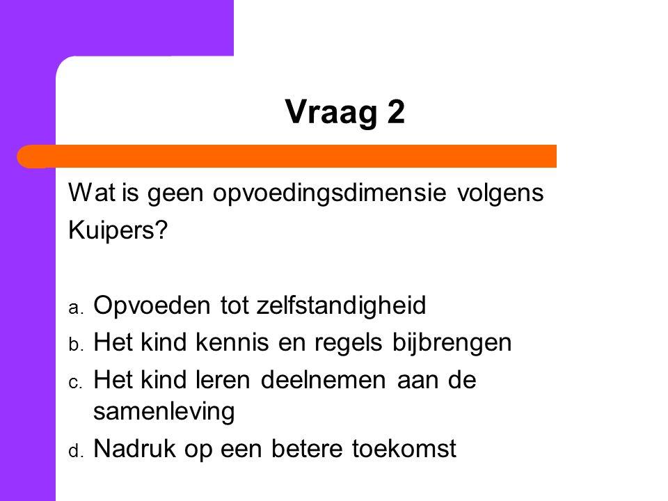 Vraag 2 Wat is geen opvoedingsdimensie volgens Kuipers? a. Opvoeden tot zelfstandigheid b. Het kind kennis en regels bijbrengen c. Het kind leren deel