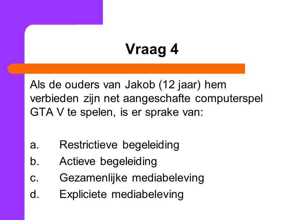 Vraag 4 Als de ouders van Jakob (12 jaar) hem verbieden zijn net aangeschafte computerspel GTA V te spelen, is er sprake van: a.Restrictieve begeleidi