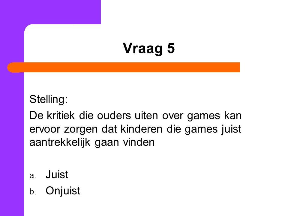Vraag 5 Stelling: De kritiek die ouders uiten over games kan ervoor zorgen dat kinderen die games juist aantrekkelijk gaan vinden a. Juist b. Onjuist