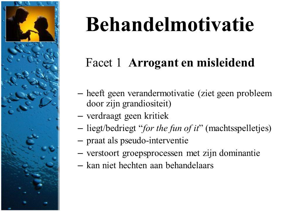 Behandelmotivatie Facet 1 Arrogant en misleidend – heeft geen verandermotivatie (ziet geen probleem door zijn grandiositeit) – verdraagt geen kritiek
