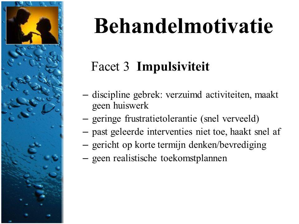 Behandelmotivatie Facet 3 Impulsiviteit – discipline gebrek: verzuimd activiteiten, maakt geen huiswerk – geringe frustratietolerantie (snel verveeld)