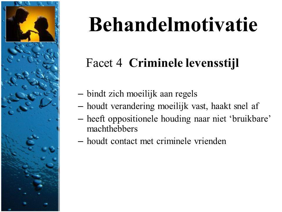 Behandelmotivatie Facet 4 Criminele levensstijl – bindt zich moeilijk aan regels – houdt verandering moeilijk vast, haakt snel af – heeft oppositionel