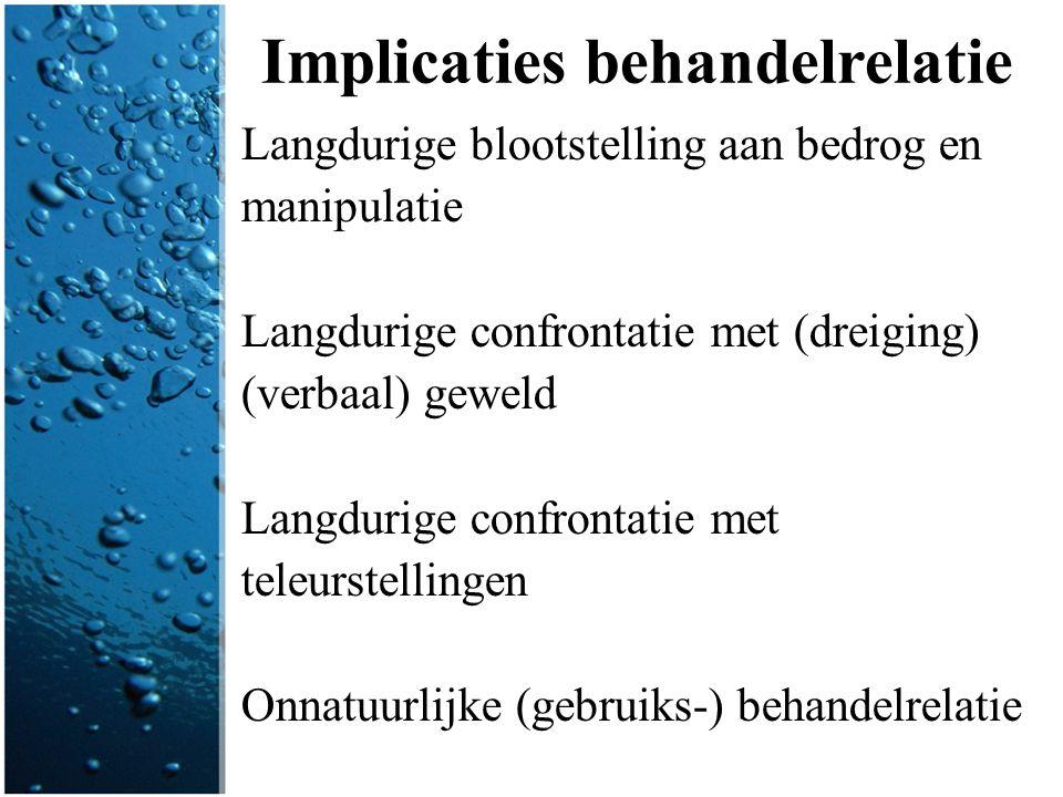 Implicaties behandelrelatie Langdurige blootstelling aan bedrog en manipulatie Langdurige confrontatie met (dreiging) (verbaal) geweld Langdurige conf