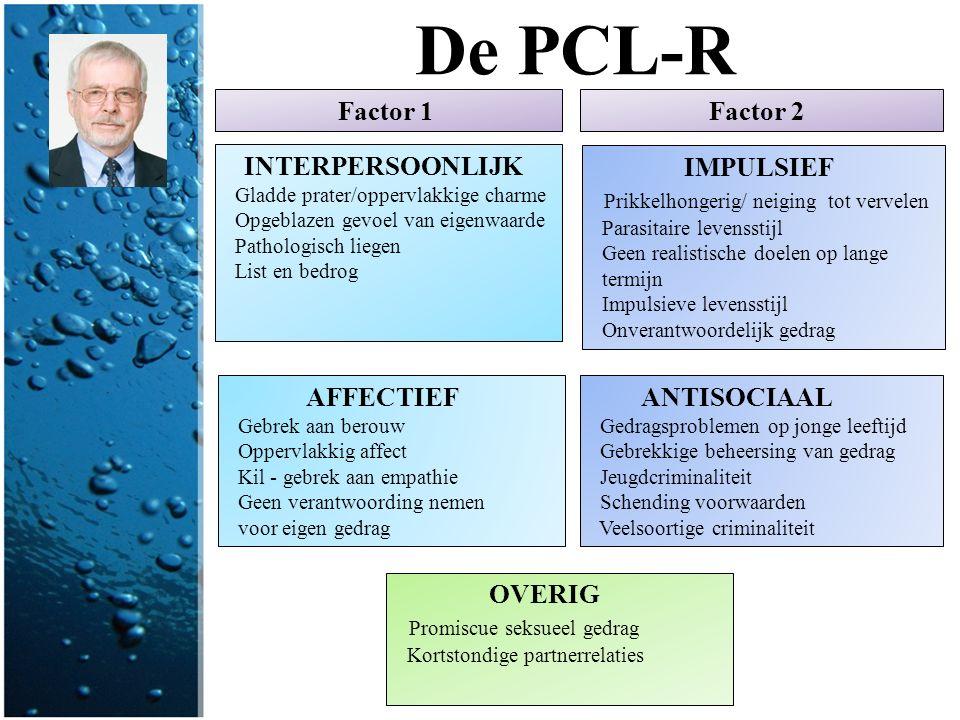De PCL-R INTERPERSOONLIJK Gladde prater/oppervlakkige charme Opgeblazen gevoel van eigenwaarde Pathologisch liegen List en bedrog AFFECTIEF Gebrek aan
