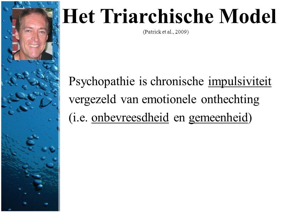 Het Triarchische Model (Patrick et al., 2009) Psychopathie is chronische impulsiviteit vergezeld van emotionele onthechting (i.e. onbevreesdheid en ge