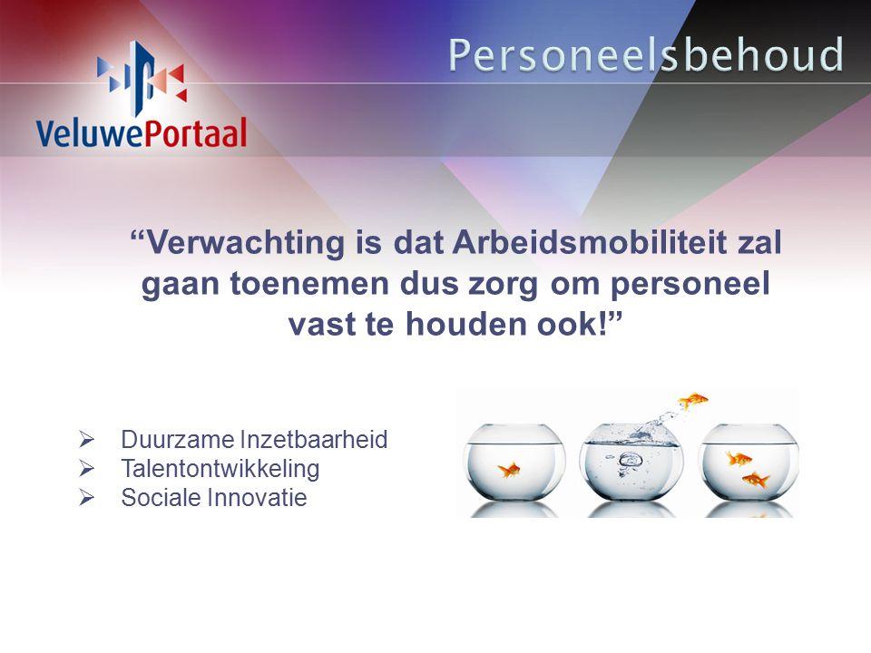Verwachting is dat Arbeidsmobiliteit zal gaan toenemen dus zorg om personeel vast te houden ook!  Duurzame Inzetbaarheid  Talentontwikkeling  Sociale Innovatie