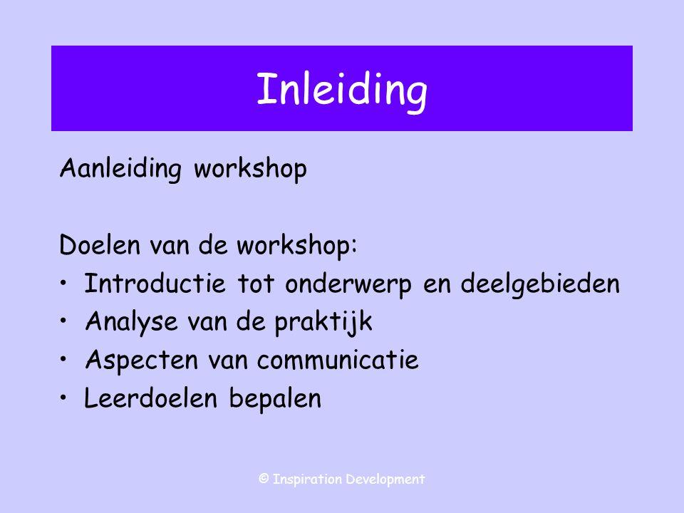 © Inspiration Development Inleiding Aanleiding workshop Doelen van de workshop: Introductie tot onderwerp en deelgebieden Analyse van de praktijk Aspecten van communicatie Leerdoelen bepalen