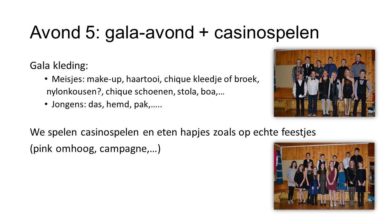 Avond 5: gala-avond + casinospelen Gala kleding: Meisjes: make-up, haartooi, chique kleedje of broek, nylonkousen?, chique schoenen, stola, boa,… Jong