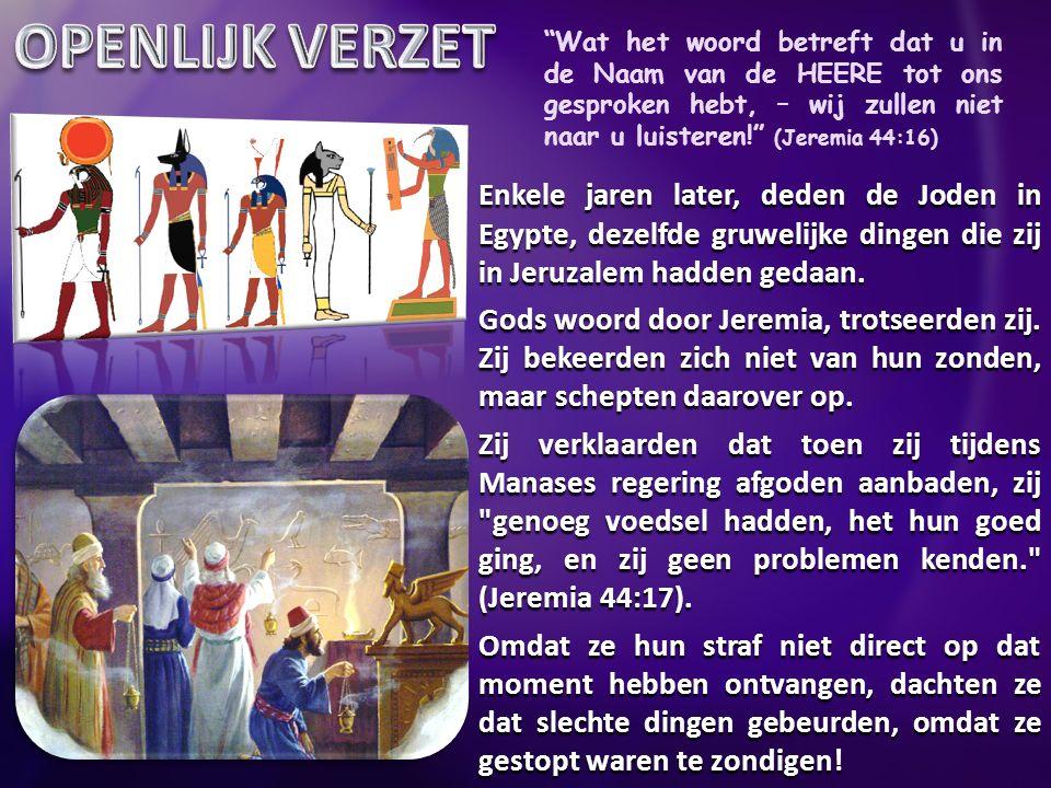 Wat het woord betreft dat u in de Naam van de HEERE tot ons gesproken hebt, – wij zullen niet naar u luisteren! (Jeremia 44:16) Enkele jaren later, deden de Joden in Egypte, dezelfde gruwelijke dingen die zij in Jeruzalem hadden gedaan.
