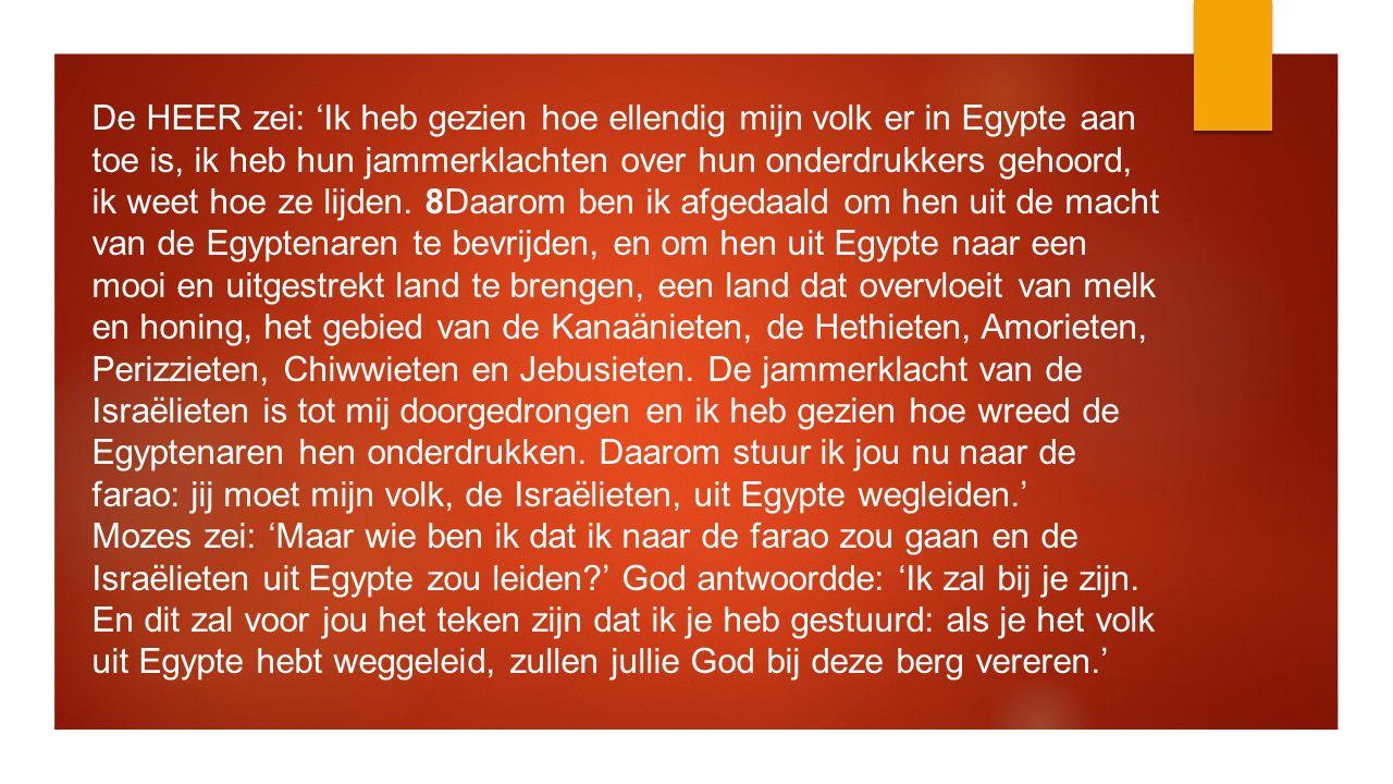 De HEER zei: 'Ik heb gezien hoe ellendig mijn volk er in Egypte aan toe is, ik heb hun jammerklachten over hun onderdrukkers gehoord, ik weet hoe ze l