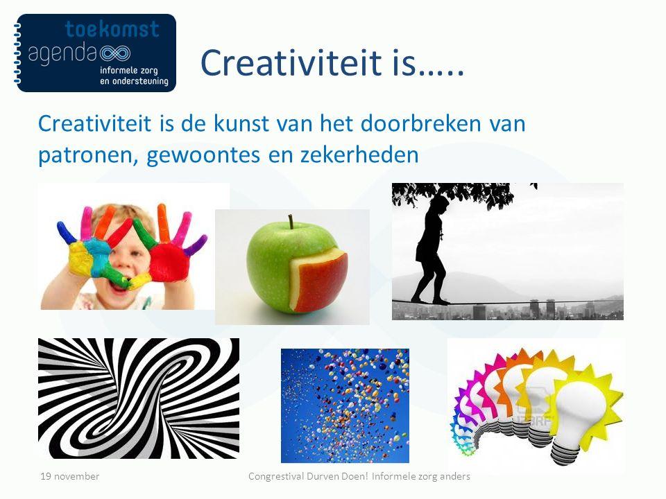 Creativiteit is….. Creativiteit is de kunst van het doorbreken van patronen, gewoontes en zekerheden 19 novemberCongrestival Durven Doen! Informele zo