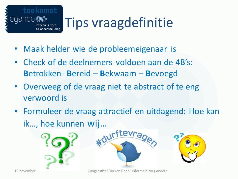 Tips vraagdefinitie Maak helder wie de probleemeigenaar is Check of de deelnemers voldoen aan de 4B's: Betrokken- Bereid – Bekwaam – Bevoegd Overweeg