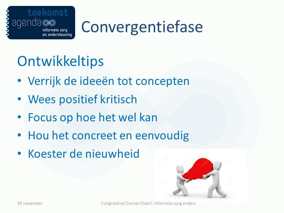 Convergentiefase Ontwikkeltips Verrijk de ideeën tot concepten Wees positief kritisch Focus op hoe het wel kan Hou het concreet en eenvoudig Koester de nieuwheid 19 novemberCongrestival Durven Doen.