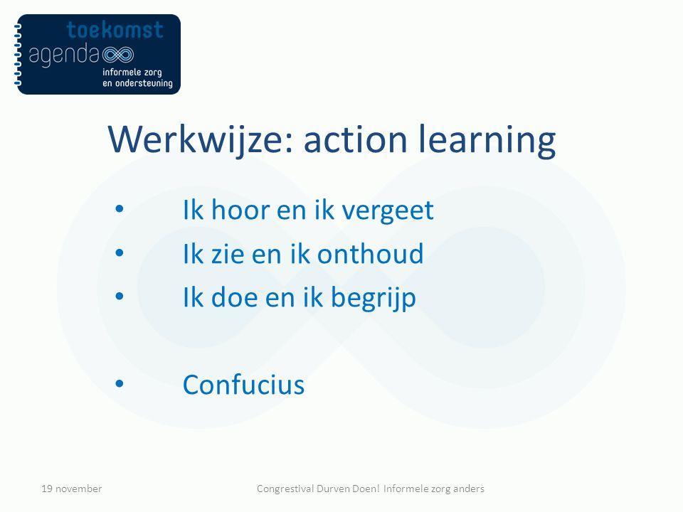 Werkwijze: action learning Ik hoor en ik vergeet Ik zie en ik onthoud Ik doe en ik begrijp Confucius 19 novemberCongrestival Durven Doen! Informele zo