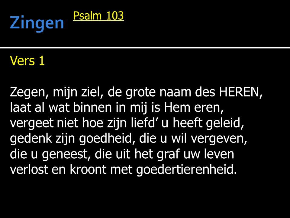 Vers 1 Zegen, mijn ziel, de grote naam des HEREN, laat al wat binnen in mij is Hem eren, vergeet niet hoe zijn liefd' u heeft geleid, gedenk zijn goedheid, die u wil vergeven, die u geneest, die uit het graf uw leven verlost en kroont met goedertierenheid.
