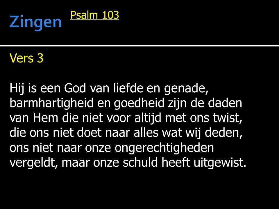 Vers 3 Hij is een God van liefde en genade, barmhartigheid en goedheid zijn de daden van Hem die niet voor altijd met ons twist, die ons niet doet naa
