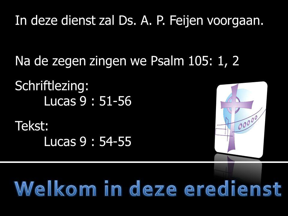In deze dienst zal Ds. A. P. Feijen voorgaan. Na de zegen zingen we Psalm 105: 1, 2 Schriftlezing: Lucas 9 : 51-56 Tekst: Lucas 9 : 54-55