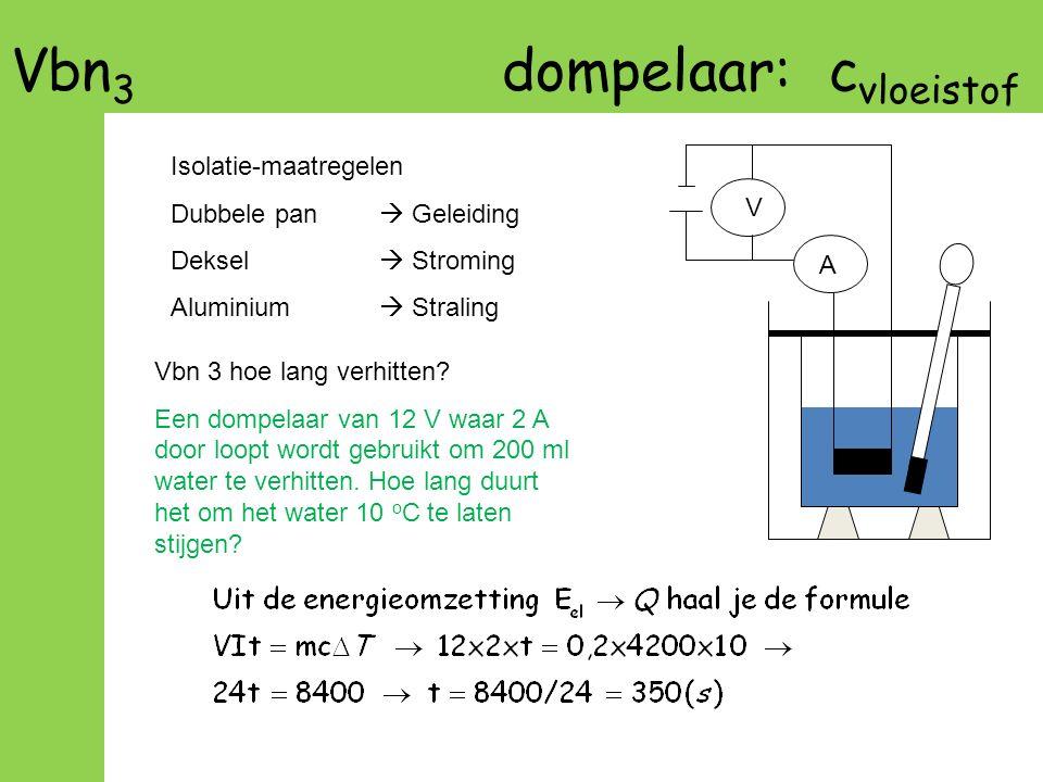 Vbn 3 dompelaar: c vloeistof A V Vbn 3 hoe lang verhitten? Een dompelaar van 12 V waar 2 A door loopt wordt gebruikt om 200 ml water te verhitten. Hoe