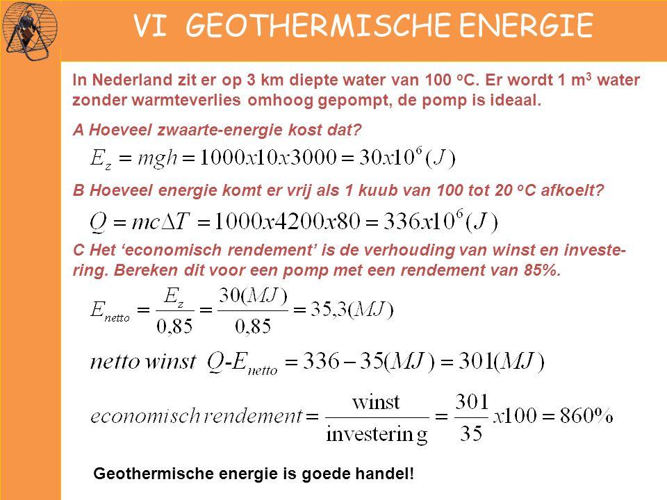 VI GEOTHERMISCHE ENERGIE In Nederland zit er op 3 km diepte water van 100 o C. Er wordt 1 m 3 water zonder warmteverlies omhoog gepompt, de pomp is id