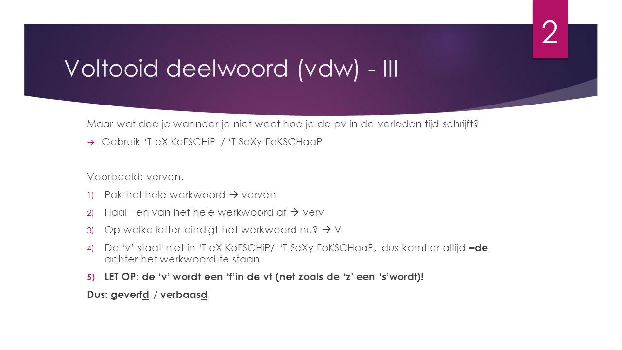 Voltooid deelwoord (vdw) - III Maar wat doe je wanneer je niet weet hoe je de pv in de verleden tijd schrijft?  Gebruik 'T eX KoFSCHiP / 'T SeXy FoKS