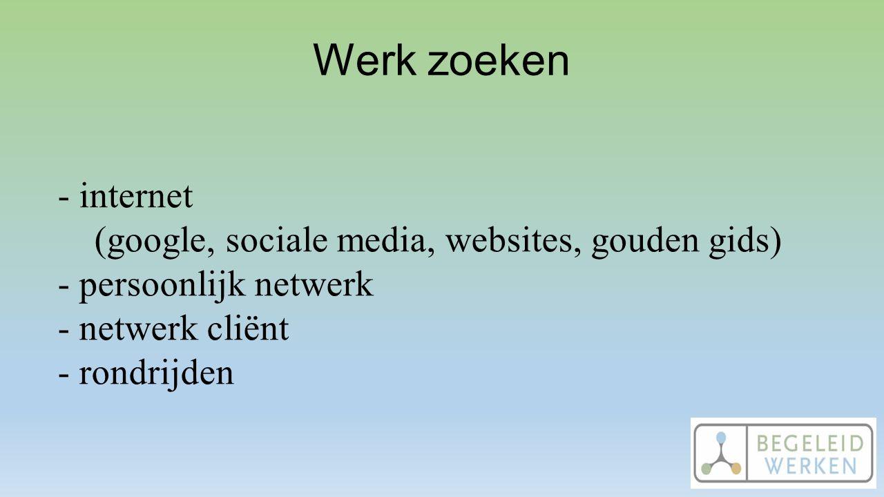 Werk zoeken - internet (google, sociale media, websites, gouden gids) - persoonlijk netwerk - netwerk cliënt - rondrijden