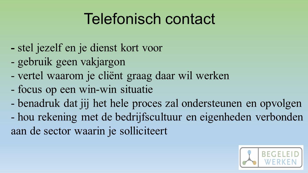 Telefonisch contact - stel jezelf en je dienst kort voor - gebruik geen vakjargon - vertel waarom je cliënt graag daar wil werken - focus op een win-w