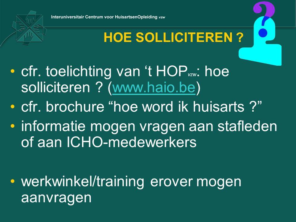 """HOE SOLLICITEREN ? cfr. toelichting van 't HOP vzw : hoe solliciteren ? (www.haio.be)www.haio.be cfr. brochure """"hoe word ik huisarts ?"""" informatie mog"""