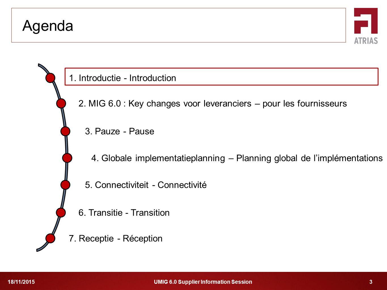 UMIG 6.0 Supplier Information Session 318/11/2015 1. Introductie - Introduction 2. MIG 6.0 : Key changes voor leveranciers – pour les fournisseurs 4.